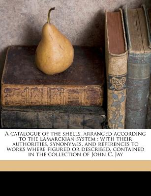 A   Catalogue of the Shells, Arranged According to the Lamarckian System: With Their Authorities, Synonymes, and References to Works Where Figured or by Jay, John C. 1808-1891 [Paperback]